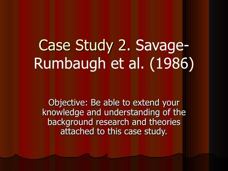 Case Study 2.  Savage-Rumbaugh et al. (1986) Objective: Be able to extend your knowledge and understanding of the backgrou...