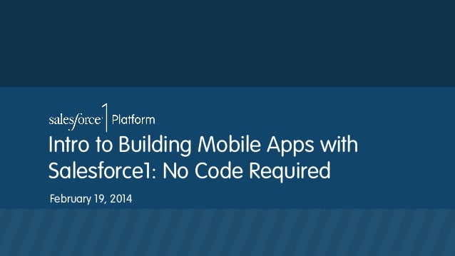 Intro to Building Mobile Apps with Salesforce1: No Code Required February 19, 2014