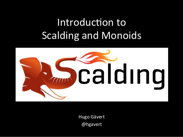 Introduc)on	   to	    Scalding	   and	   Monoids	     Hugo	   Gävert	    @hgavert