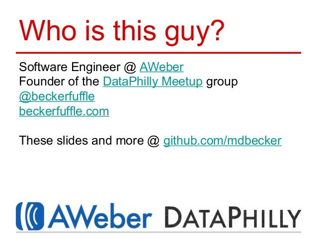 Who is this guy? Software Engineer @ AWeber Founder of the DataPhilly Meetup group @beckerfuffle beckerfuffle.com These sl...