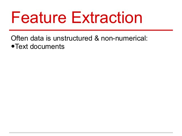 Feature Extraction Often data is unstructured & non-numerical: •Text documents