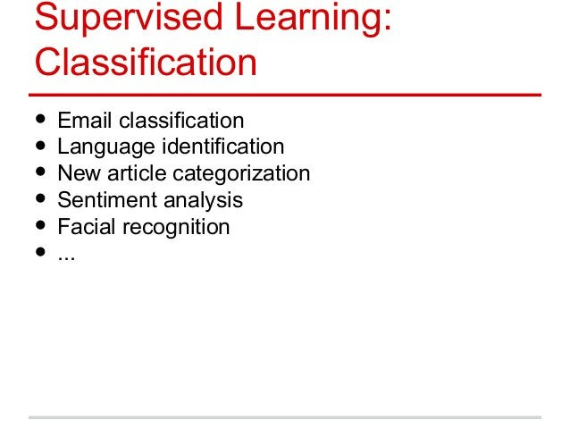 Supervised Learning: Classification • Email classification • Language identification • New article categorization • Sentim...