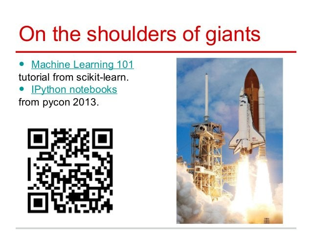 On the shoulders of giants • Machine Learning 101 tutorial from scikit-learn. • IPython notebooks from pycon 2013.