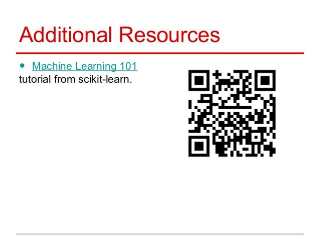 Additional Resources • Machine Learning 101 tutorial from scikit-learn.