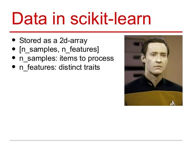 Data in scikit-learn • Stored as a 2d-array • [n_samples, n_features] • n_samples: items to process • n_features: distinct...