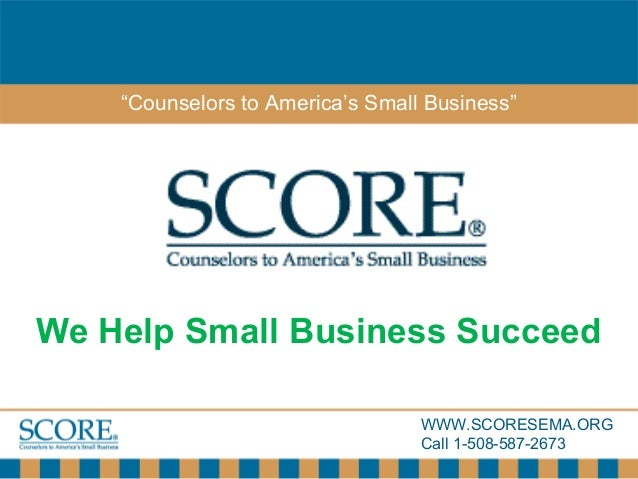 """WWW.SCORESEMA.ORG Call 1-508-587-2673 """"Counselors to America's Small Business"""" We Help Small Business Succeed"""