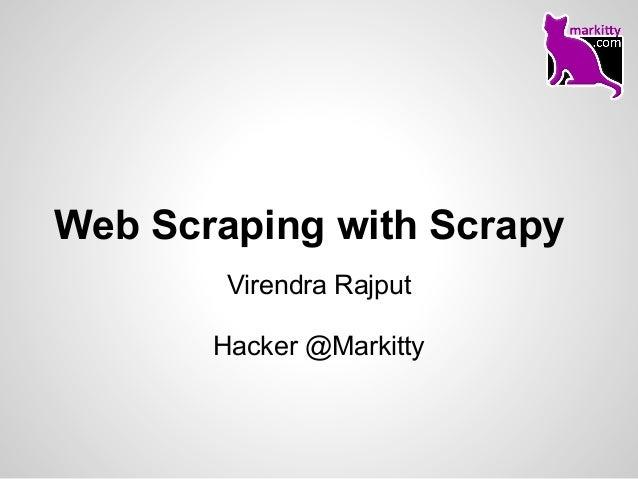Web Scraping with Scrapy        Virendra Rajput       Hacker @Markitty