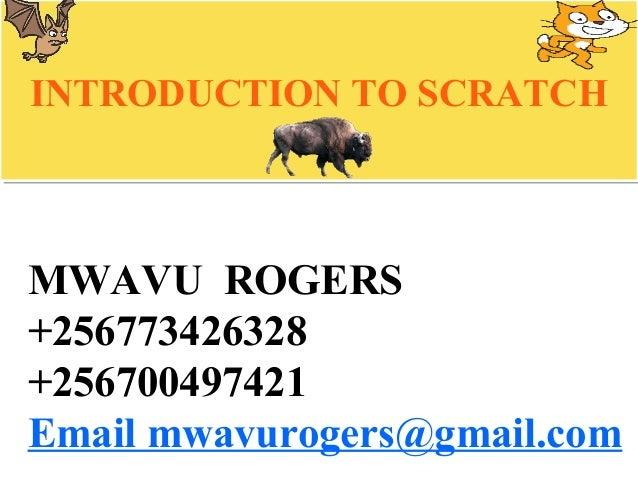 MWAVU ROGERS +256773426328 +256700497421 Email mwavurogers@gmail.com INTRODUCTION TO SCRATCHINTRODUCTION TO SCRATCH