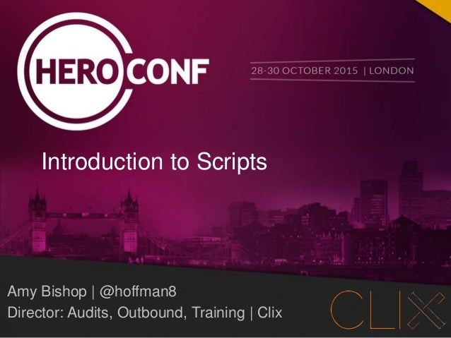 @hoffman8 @heroconf #IntroToScripts PAGE 1 Amy Bishop | @hoffman8 Director: Audits, Outbound, Training | Clix Introduction...