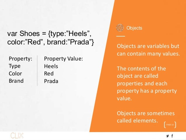 Objects PAGE 10 Objects are variables but can contain many values. The contents of the object are called properties and ea...