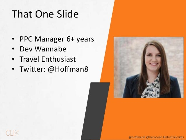 @hoffman8 @heroconf #IntroToScripts That One Slide • PPC Manager 6+ years • Dev Wannabe • Travel Enthusiast • Twitter: @Ho...