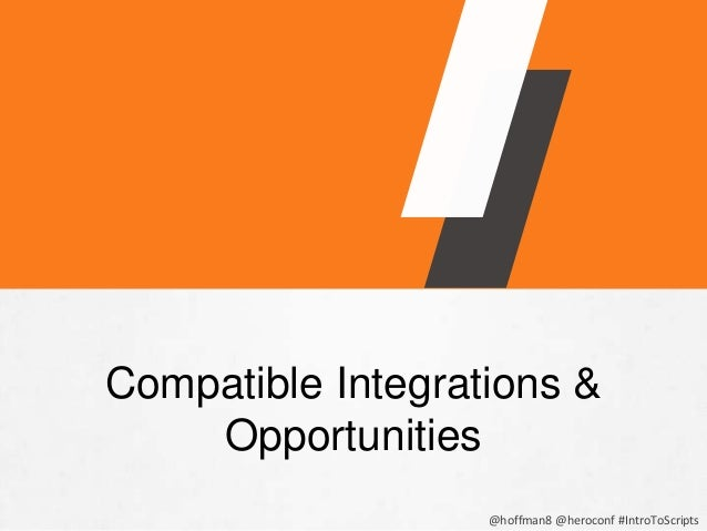 @hoffman8 @heroconf #IntroToScripts COMPATIBLE FORMATS • Google Sheets • Google Drive • Emailed Results • URL Fetch • JDBC...
