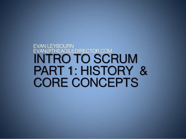 EVAN LEYBOURN  EVAN@THEAGILEDIRECTOR.COM  INTRO TO SCRUM  PART 1: HISTORY &  CORE CONCEPTS