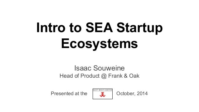 Intro to SEA Startup  Ecosystems  Isaac Souweine  Head of Product @ Frank & Oak  Presented at the October, 2014