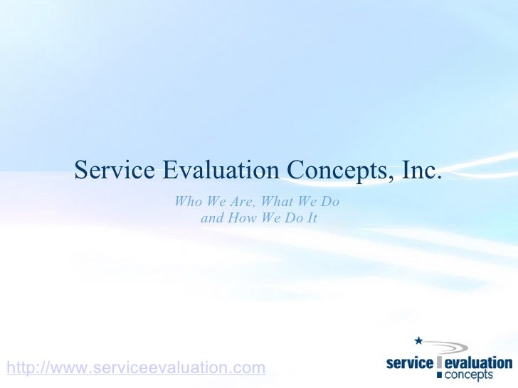Service Evaluation Concepts, Inc. Who We Are, What We Do  and How We Do It http://www.serviceevaluation.com