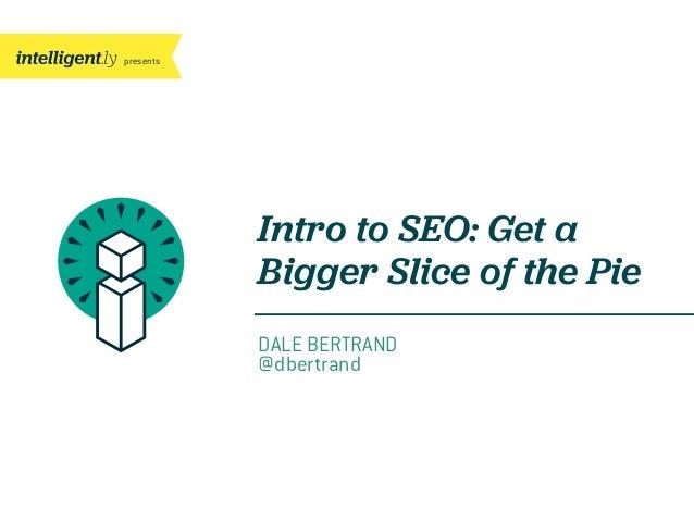 presents  Intro to SEO: Get a Bigger Slice of the Pie DALE BERTRAND @dbertrand