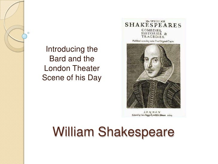 Introducing the Bard and the London Theater Scene of his Day<br />William Shakespeare<br />