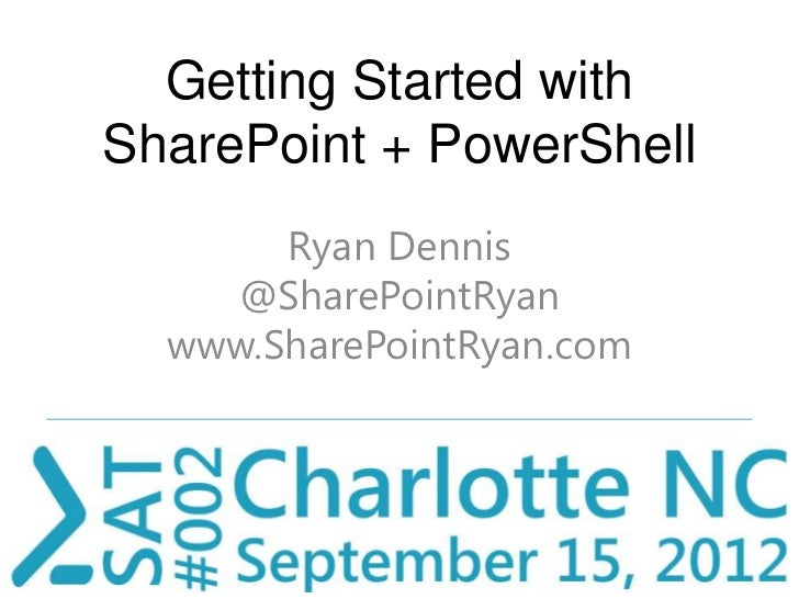 Getting Started withSharePoint + PowerShell       Ryan Dennis    @SharePointRyan  www.SharePointRyan.com