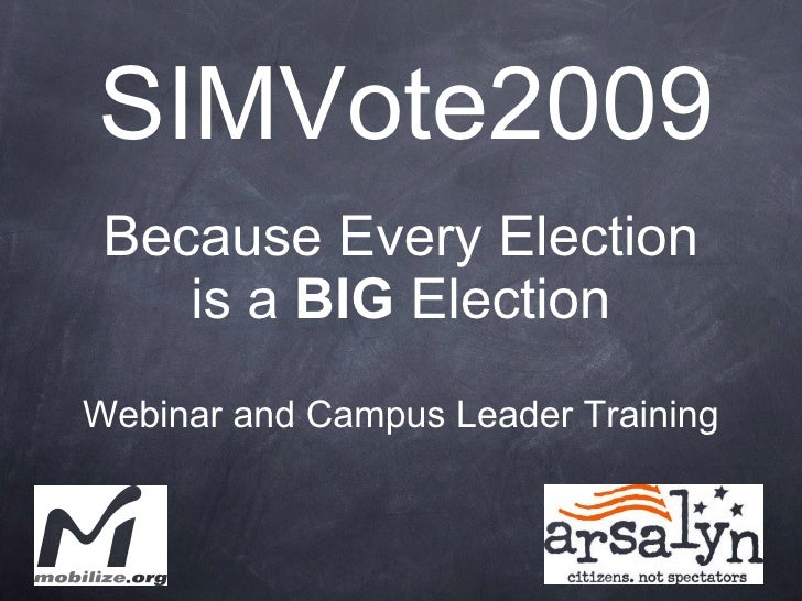 SIMVote2009 <ul><li>Because Every Election is a  BIG  Election </li></ul><ul><li>Webinar and Campus Leader Training </li><...