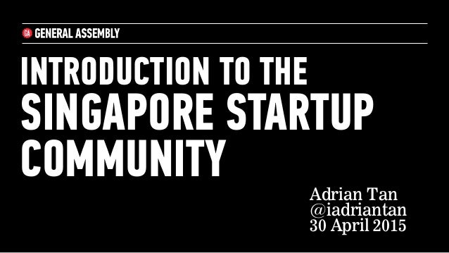 INTRODUCTION TO THE SINGAPORE STARTUP COMMUNITY Adrian Tan @iadriantan 30 April 2015
