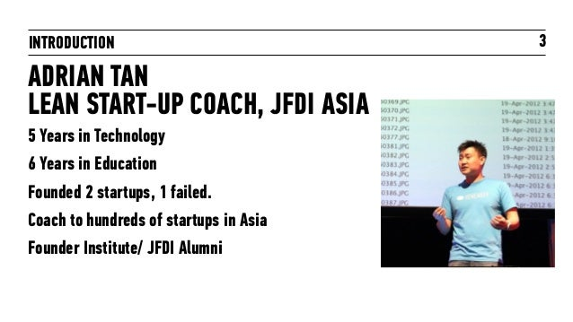 INTRODUCTION 3 ADRIAN TAN LEAN START-UP COACH, JFDI ASIA 5 Years in Technology 6 Years in Education Founded 2 startups, 1 ...