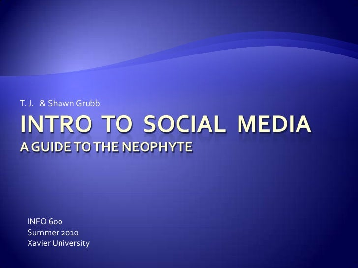 Intro  to  Social  MediaA guide to the neophyte<br />T. J.   & Shawn Grubb <br />INFO 600<br />Summer 2010<br />Xavier Uni...
