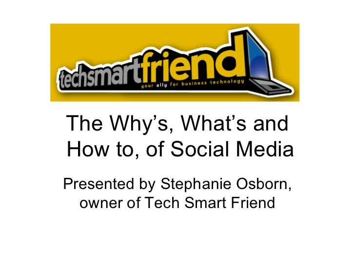 The Why's, What's and  How to, of Social Media Presented by Stephanie Osborn, owner of Tech Smart Friend