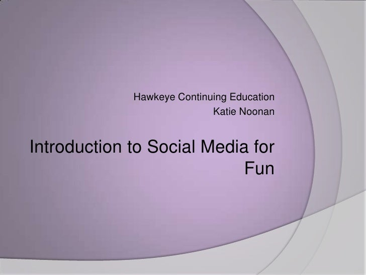 Hawkeye Continuing Education<br />Katie Noonan<br />Introduction to Social Media for Fun<br />