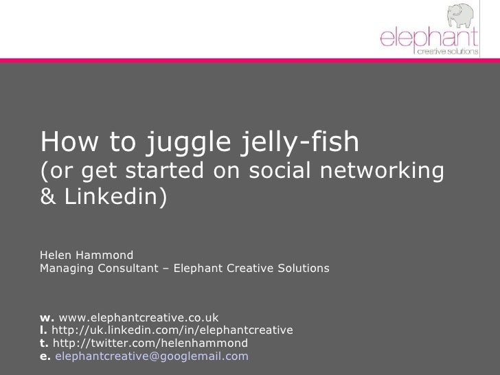 How to juggle jelly-fish (or get started on social networking & Linkedin)  Helen Hammond Managing Consultant – Elephant Cr...