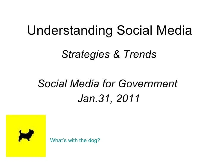 Understanding Social Media Strategies & Trends Social Media for Government  Jan.31, 2011 What's with the dog?