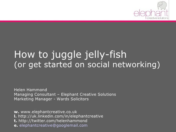 How to juggle jelly-fish (or get started on social networking)  Helen Hammond Managing Consultant – Elephant Creative Solu...