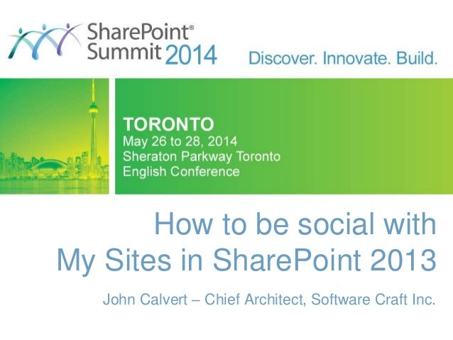 How to be social with My Sites in SharePoint 2013 John Calvert – Chief Architect, Software Craft Inc.