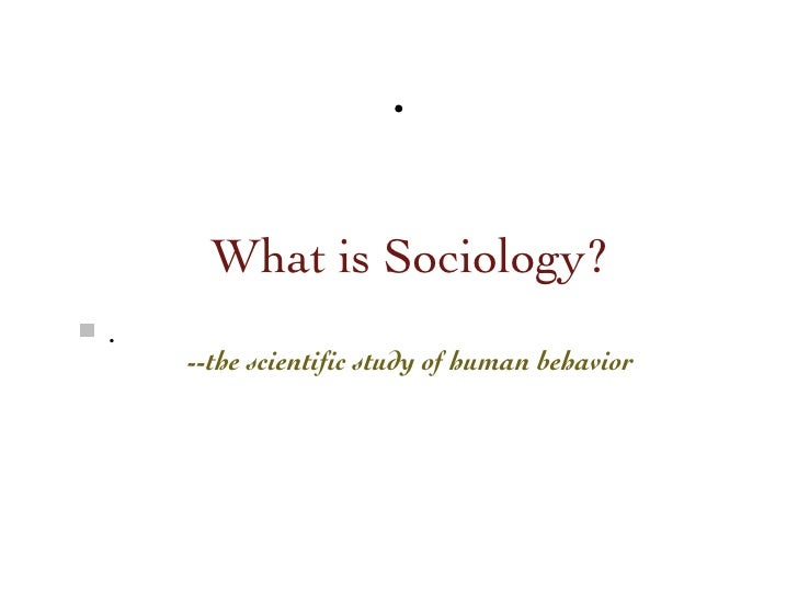 .      What is Sociology?.    --the scientific study of human behavior