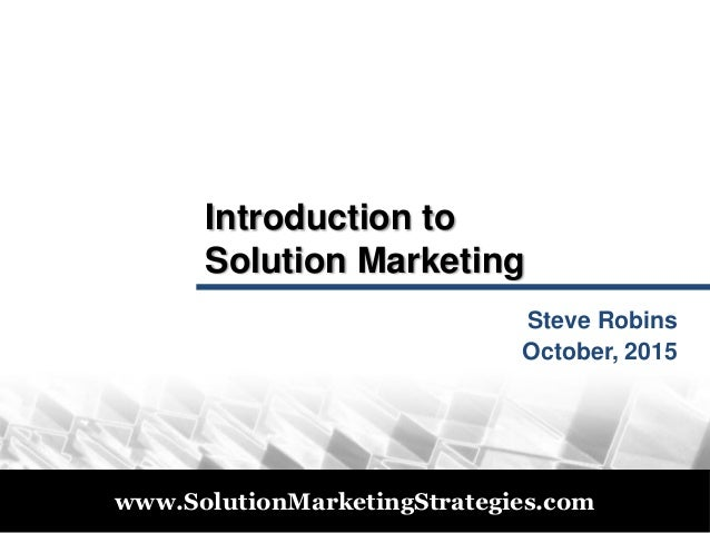 © 2011 www.SolutionMarketingStrategies.com Introduction to Solution Marketing Steve Robins October, 2015