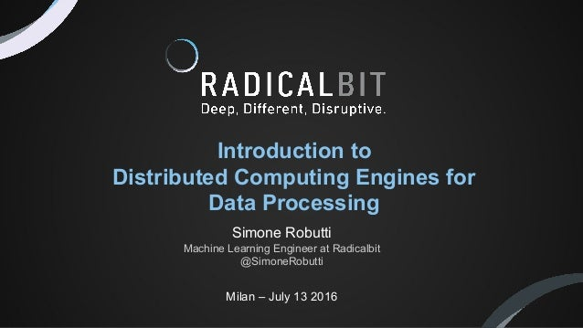 Milan – July 13 2016 Introduction to Distributed Computing Engines for Data Processing Simone Robutti Machine Learning Eng...