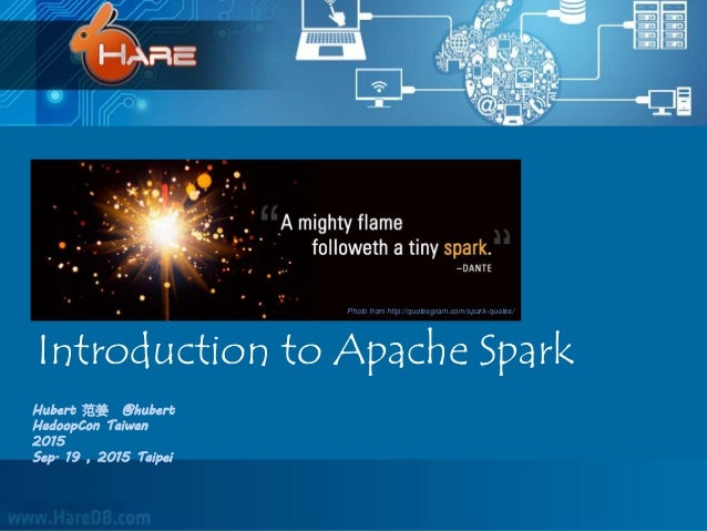Introduction to Apache Spark Hubert 范姜 @hubert HadoopCon Taiwan 2015 Sep. 19 , 2015 Taipei Photo from http://quotesgram.co...