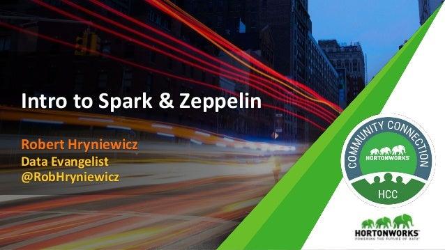 Robert Hryniewicz Data Evangelist @RobHryniewicz Intro to Spark & Zeppelin