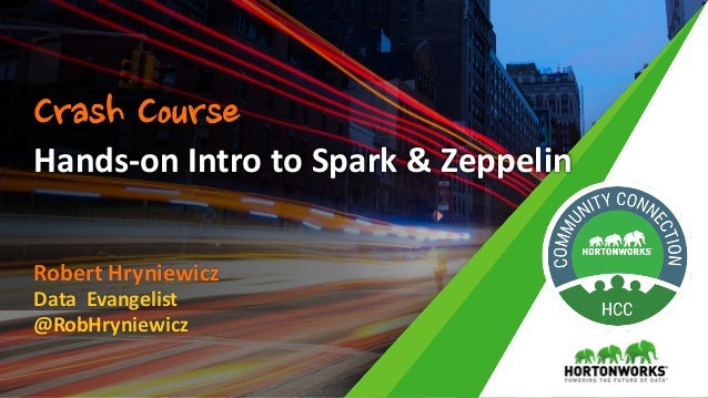 Robert	Hryniewicz Data		Evangelist @RobHryniewicz Hands-on	Intro	to	Spark	&	Zeppelin Crash Course