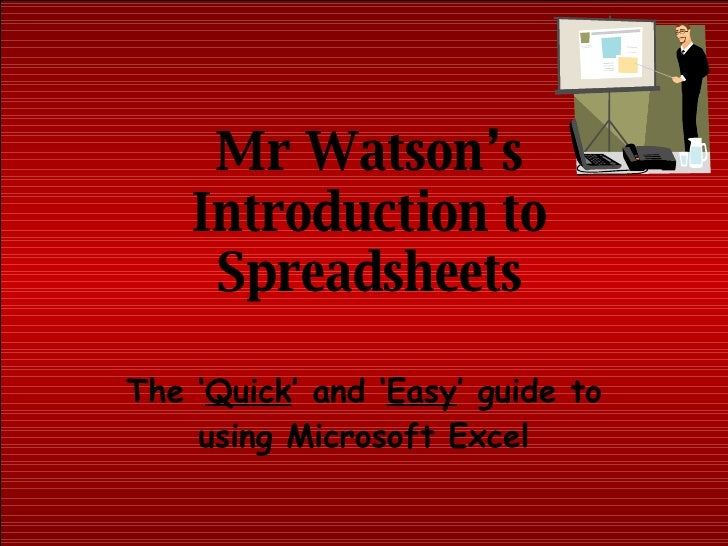 Mr Watson's Introduction to Spreadsheets The ' Quick ' and ' Easy ' guide to using Microsoft Excel