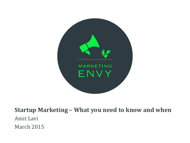 Startup Marketing – What you need to know and when Amit Lavi March 2015