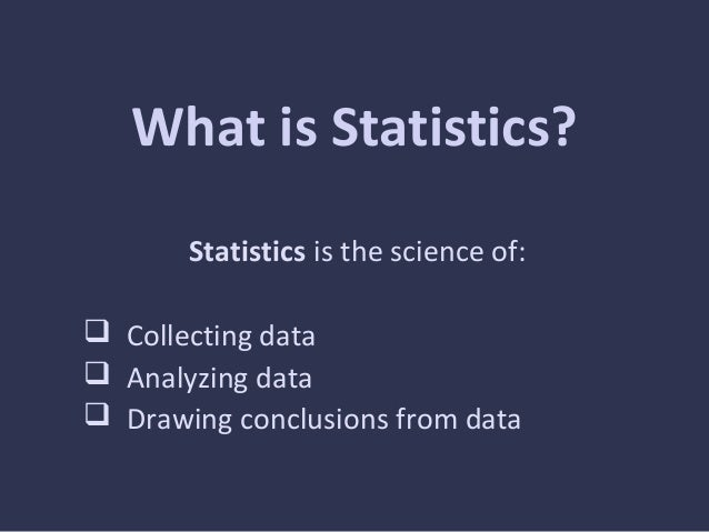 What is Statistics?Statistics is the science of: Collecting data Analyzing data Drawing conclusions from data