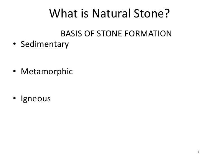 What is Natural Stone?           BASIS OF STONE FORMATION• Sedimentary• Metamorphic• Igneous                              ...