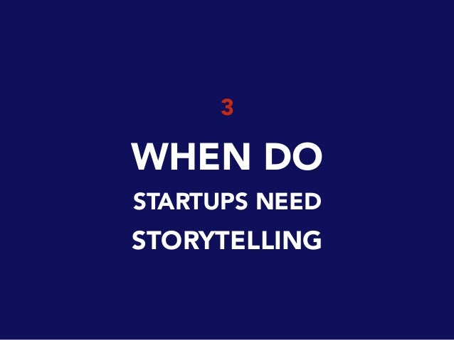 3 WHEN DO STARTUPS NEED STORYTELLING