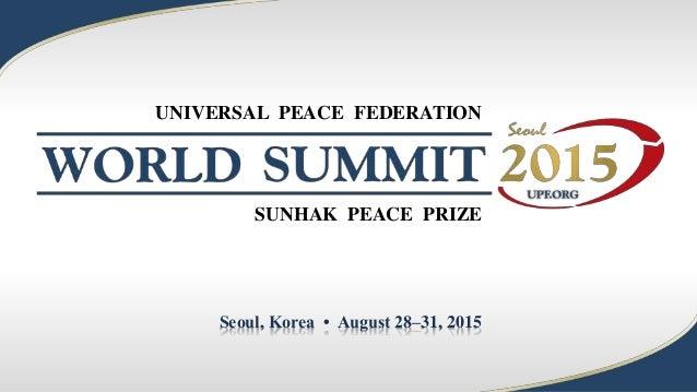 Seoul, Korea • August 28–31, 2015 UNIVERSAL PEACE FEDERATION SUNHAK PEACE PRIZE