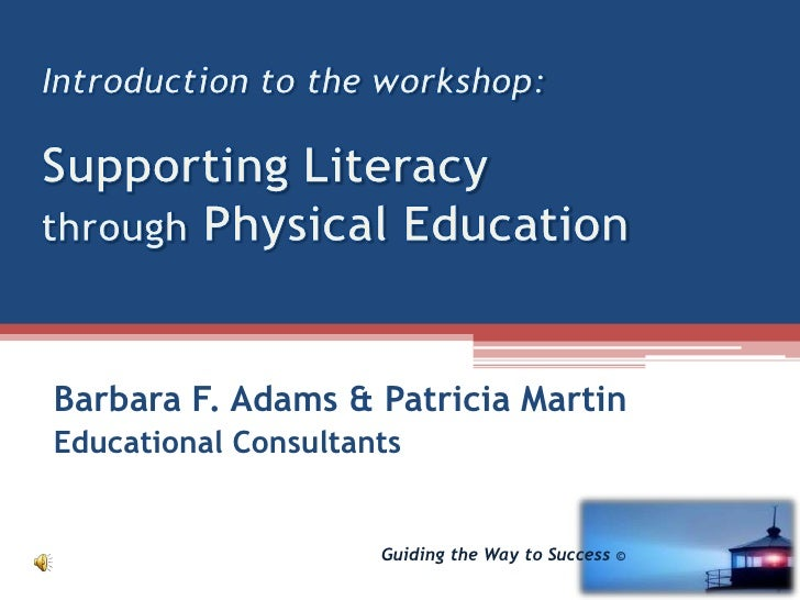 Introduction to the workshop:Supporting Literacy through Physical Education<br />Barbara F. Adams & Patricia Martin<br />E...