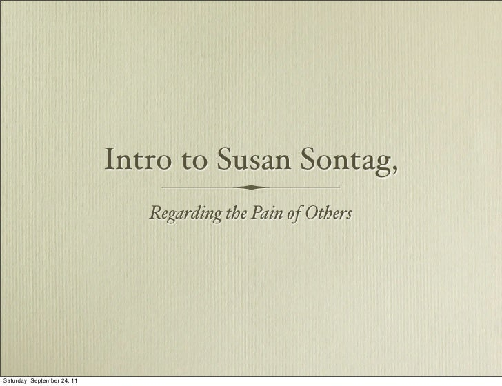 Intro to Susan Sontag,                                Regarding the Pain of OthersSaturday, September 24, 11