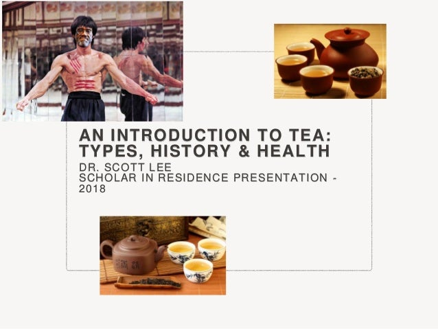 AN INTRODUCTION TO TEA: TYPES, HISTORY & HEALTH DR. SCOTT LEE SCHOLAR IN RESIDENCE PRESENTATION - 2018
