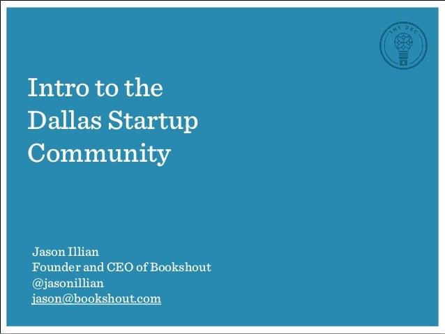Intro to the Dallas Startup Community Jason Illian Founder and CEO of Bookshout @jasonillian jason@bookshout.com