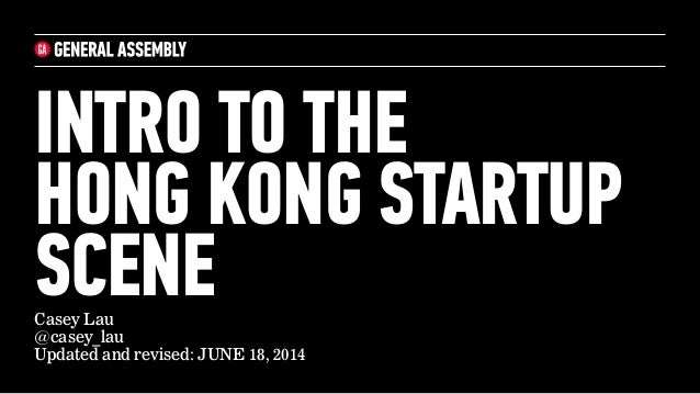 Casey Lau @casey_lau Updated and revised: JUNE 18, 2014 INTRO TO THE  HONG KONG STARTUP SCENE