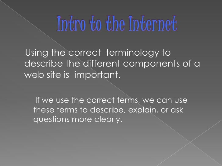 Intro to the Internet<br />    Using the correct  terminology to describe the different components of a web site is  impor...